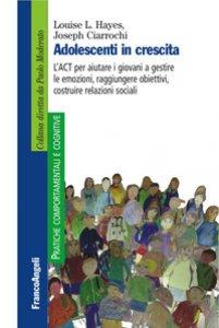 Copertina di 'Adolescenti in crescita. L'ACT per aiutare i giovani a gestire le emozioni, raggiungere obiettivi, costruire relazioni sociali'