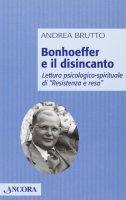 Bonhoeffer e il disincanto. Lettura psicologico-spirituale di «Resistenza e resa» - Brutto Andrea
