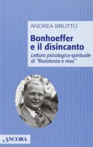 Copertina di 'Bonhoeffer e il disincanto. Lettura psicologico-spirituale di «Resistenza e resa»'