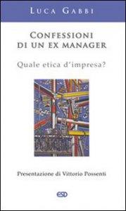 Copertina di 'Confessioni di un ex manager. Quale etica d'impresa?'