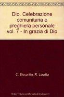 Dio. Celebrazione comunitaria e preghiera personale [vol_7] / In grazia di Dio - Chino Biscontin , Roberto Laurita