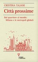 Città prossime. Dal quartiere al mondo: Milano e le metropoli globali - Tajani Cristina