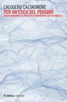 Per un'etica del pensare. Jürgen Habermas e il progetto di una ragione critica pubblica - Caltagirone Calogero