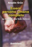 Essere persona umana completa. La forza di una fede matura - Anselm Grün