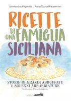 Ricette di una famiglia siciliana. Storie di grandi abbuffate e solenni arrabbiature - Pagnotta Alessandra, Bonaccorso Anna Maria