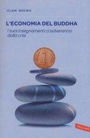 L' economia del Buddha. I suoi insegnamenti ci salveranno dalla crisi - Brown Clair