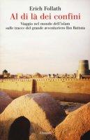 Al di là dei confini. Viaggio nel mondo dell'Islam sulle tracce del grande avventuriero Ibn Battuta - Follath Erich