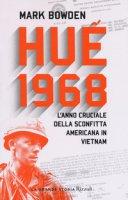 Huê 1968. L'anno cruciale della sconfitta americana in Vietnam - Bowden Mark
