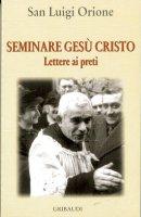Seminare Gesù Cristo. Lettere ai preti - Orione Luigi