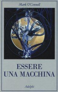 Copertina di 'Essere una macchina. Un viaggio attraverso cyborg, utopisti, hacker e futurologi per risolvere il modesto problema della morte'