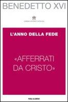 �Afferrati da Cristo�. L'Anno della Fede - Benedetto XVI (Joseph Ratzinger)