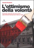 L' ottimismo della volontà. Antologia ragionata dei documenti della sinistra milanese dal 1946 al 1990 - Perazzoli Jacopo