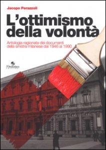 Copertina di 'L' ottimismo della volontà. Antologia ragionata dei documenti della sinistra milanese dal 1946 al 1990'