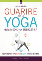 Guarire con lo yoga della medicina energetica. Potenti tecniche per prevenire e curare centinaia di disturbi - Walker Lauren