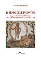Il senso dell'incontro. Leggere Mariateresa Protopapa con Guillaume Apollinaire e Girolamo Comi - Martinelli Cristina