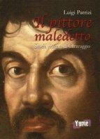 Il pittore maledetto. Storia violenta di Caravaggio - Patrizi Luigi