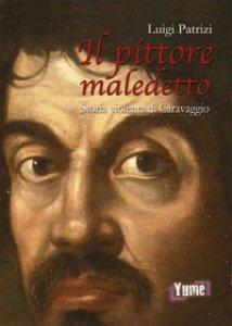Copertina di 'Il pittore maledetto. Storia violenta di Caravaggio'