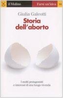 Storia dell'aborto. I molti protagonisti e interessi di una lunga vicenda - Galeotti Giulia