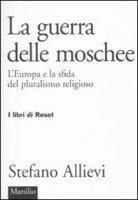 La guerra delle moschee. L'Europa e la sfida del pluralismo religioso - Allievi Stefano