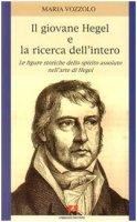 Il giovane Hegel e la ricerca dell'intero. Le figure storiche dello spirito assoluto nell'arte di Hegel - Vozzolo Maria