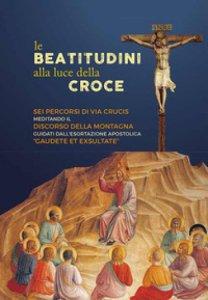 Copertina di 'Le beatitudini alla luce della Croce'