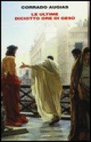 Le ultime diciotto ore di Gesù - Corrado Augias