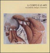 Il corpo e le arti. Accademie, disegno, anatomia. Catalogo della mostra (Carrara, 20 maggio-10 settembre 2016). Ediz. illustrata