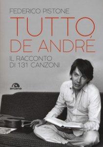 Copertina di 'Tutto De André. Il racconto di 131 canzoni'