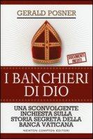 I banchieri di Dio. Una sconvolgente inchiesta sulla storia segreta della banca vaticana - Posner Gerald