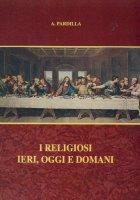 I religiosi ieri, oggi e domani - A. Pardilla