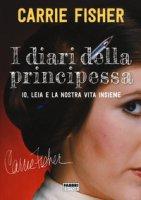 I diari della principessa. Io, Leia e la nostra vita insieme - Fisher Carrie