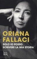 Solo io posso scrivere la mia storia. Autoritratto di una donna scomoda - Fallaci Oriana