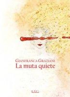 La muta quiete - Graziani Gianfranca