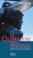 La celebrazione della penitenza. Spiritualità e pastorale - Mazza Enrico