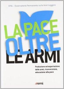 Copertina di 'La pace oltre le armi. Produzione ed esportazione delle armi, riconversione ed educazione alla pace'
