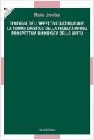 Teologia dell'affettivit� coniugale: la forma critica della fedelt� in una prospettiva rinnovata delle virt� - Maria Cruciani