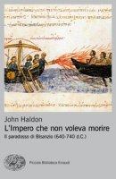 L' impero che non voleva morire. Il paradosso di Bisanzio (640-740 d.C.) - Haldon John