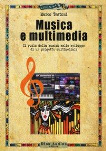 Copertina di 'Musica e multimedia. Il ruolo della musica nello sviluppo di un progetto multimediale'