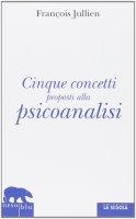 Cinque concetti proposti alla psicoanalisi. - François Jullien