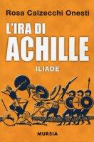 L' ira di Achille. Iliade - Calzecchi Onesti Rosa