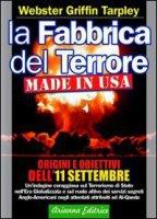 La fabbrica del terrore made in Usa. Origini e obiettivi dell'11 settembre - Tarpley Webster G.
