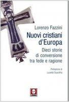 Nuovi cristiani d'Europa. Dieci storie tra fede e ragione - Fazzini Lorenzo