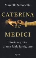Caterina de' Medici. Storia segreta di una faida famigliare - Simonetta Marcello
