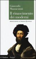 Il rinascimento dei moderni. La crisi culturale del XVI secolo e la negazione delle origini - Mazzacurati Giancarlo