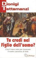 Tu credi nel figlio dell'uomo? Con il cieco nato per rinnovare il nostro cammino di fede - Tettamanzi Dionigi