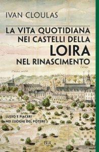 Copertina di 'La vita quotidiana nei castelli della Loira nel Rinascimento'