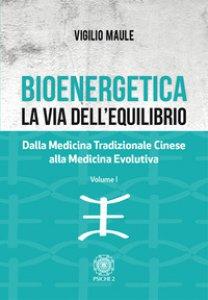 Copertina di 'Bioenergetica. La via dell'equilibrio. Dalla medicina tradizionale cinese alla medicina evolutiva'