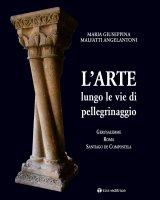 L' arte lungo le vie di pellegrinaggio - Maria Giuseppina Malfatti Angelantoni