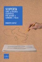 Scoperta. Come la ricerca scientifica può aiutare a cambiare l'Italia - Defez Roberto