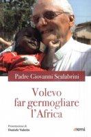 Volevo far germogliare l'Africa - Scalabrini Giovanni